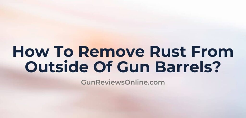 How To Remove Rust From Outside Of Gun Barrel